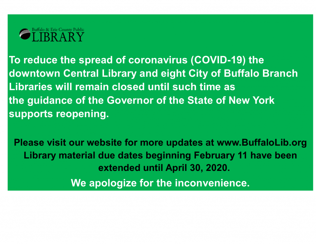 To reduce the spread of coronavirus (COVID-19) the downtown Central Library and eight City of Buffalo Branch Libraries will remain closed until such time as the guidance of the Governor of the State of New York supports reopening. Please visit our website for more updates at www.BuffaloLib.org Library material due dates beginning February 11th have been extended until April 30th, 2020. We apologize for the inconvenience.