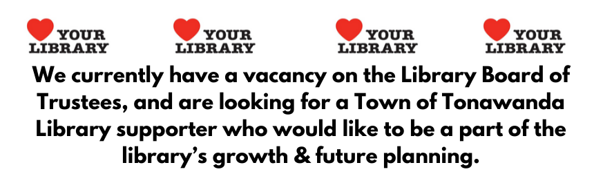 We currently have a vacancy on the Library Board of Trustees, and are looking for a Town of Tonawanda Library supporter who would like to be a part of the library's growth & future planning.